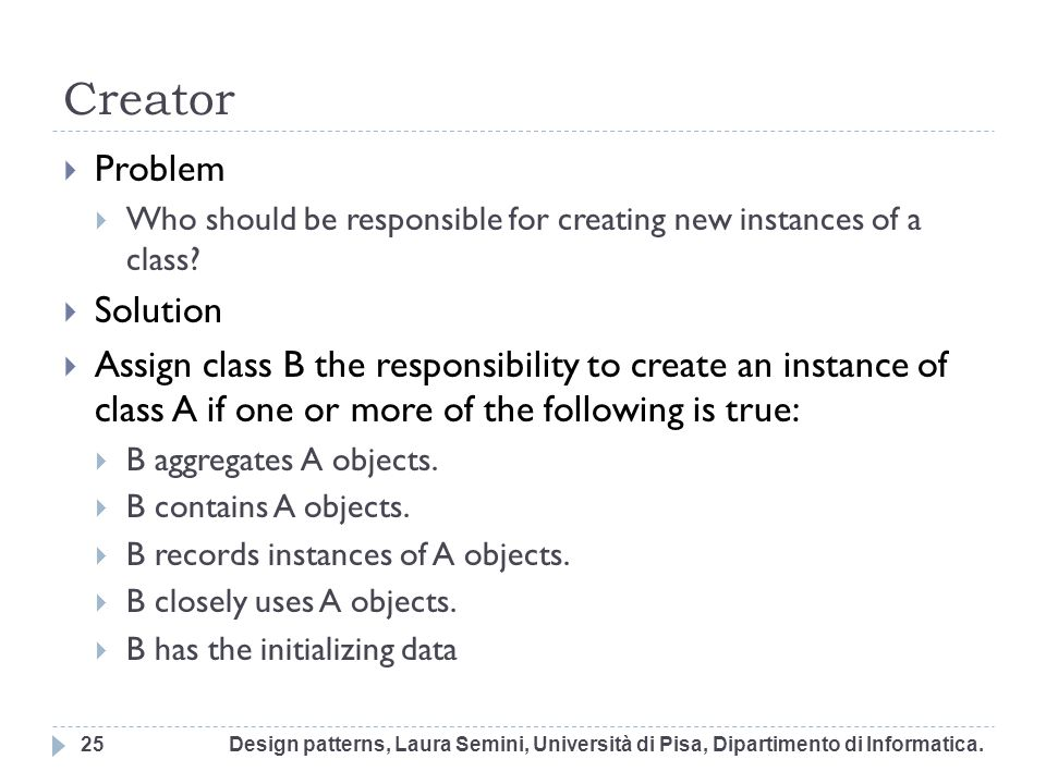 Creator Problem Who should be responsible for creating new instances of a class? Solution Assign class B the responsibility to create an instance of c