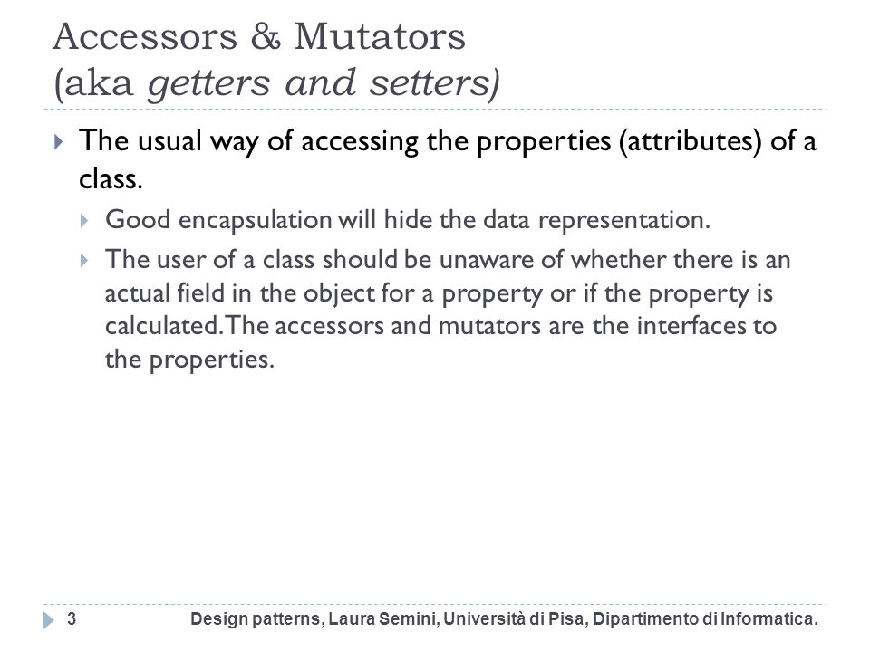 Accessors & Mutators (aka getters and setters) The usual way of accessing the properties (attributes) of a class. Good encapsulation will hide the dat