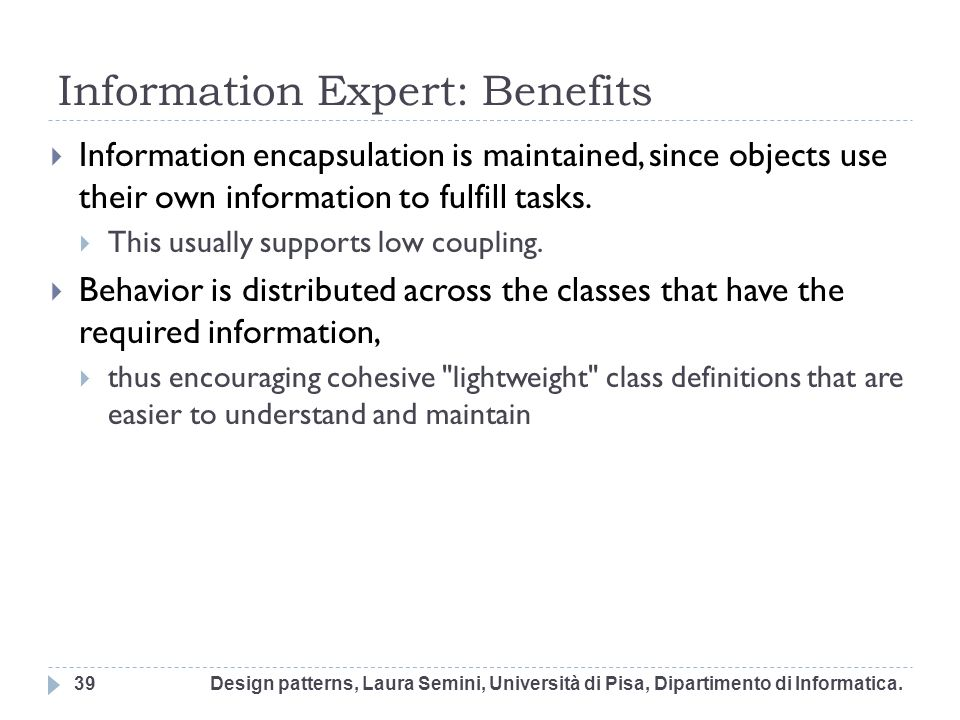 Information Expert: Benefits Information encapsulation is maintained, since objects use their own information to fulfill tasks. This usually supports