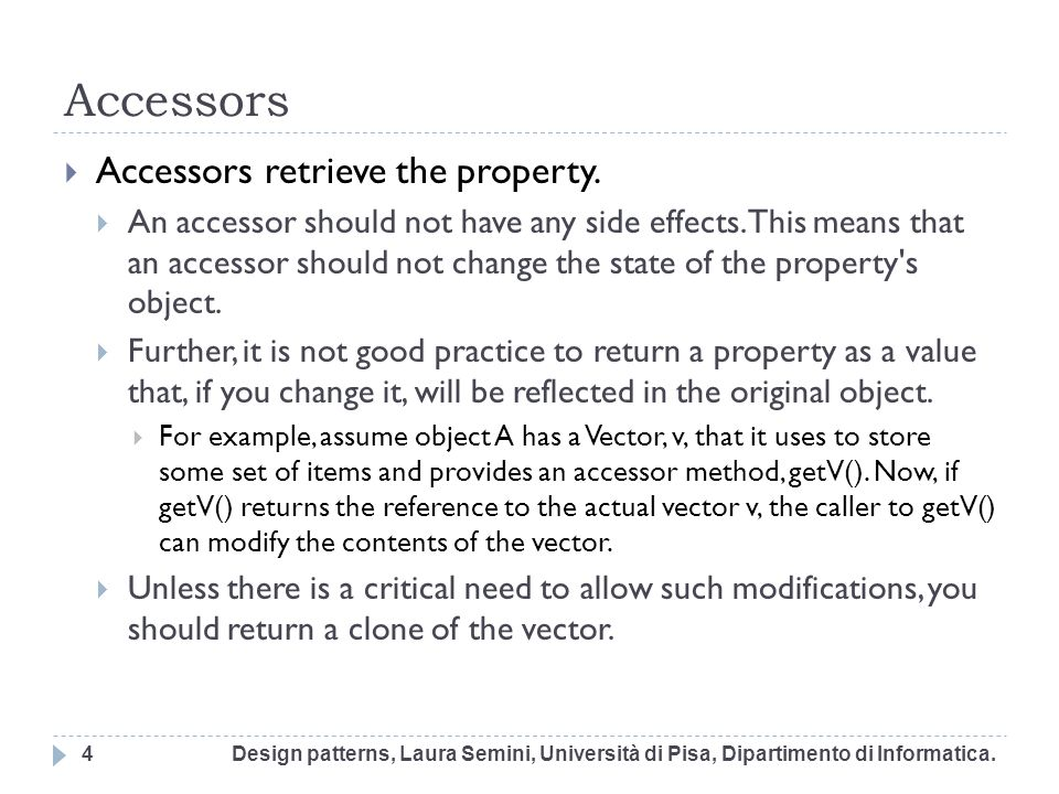 Accessors Accessors retrieve the property. An accessor should not have any side effects. This means that an accessor should not change the state of th