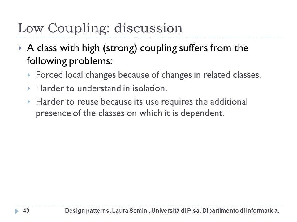 Low Coupling: discussion A class with high (strong) coupling suffers from the following problems: Forced local changes because of changes in related c