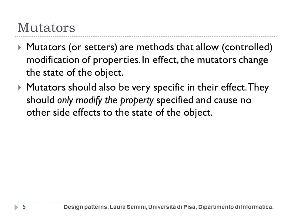 Mutators Mutators (or setters) are methods that allow (controlled) modification of properties. In effect, the mutators change the state of the object.