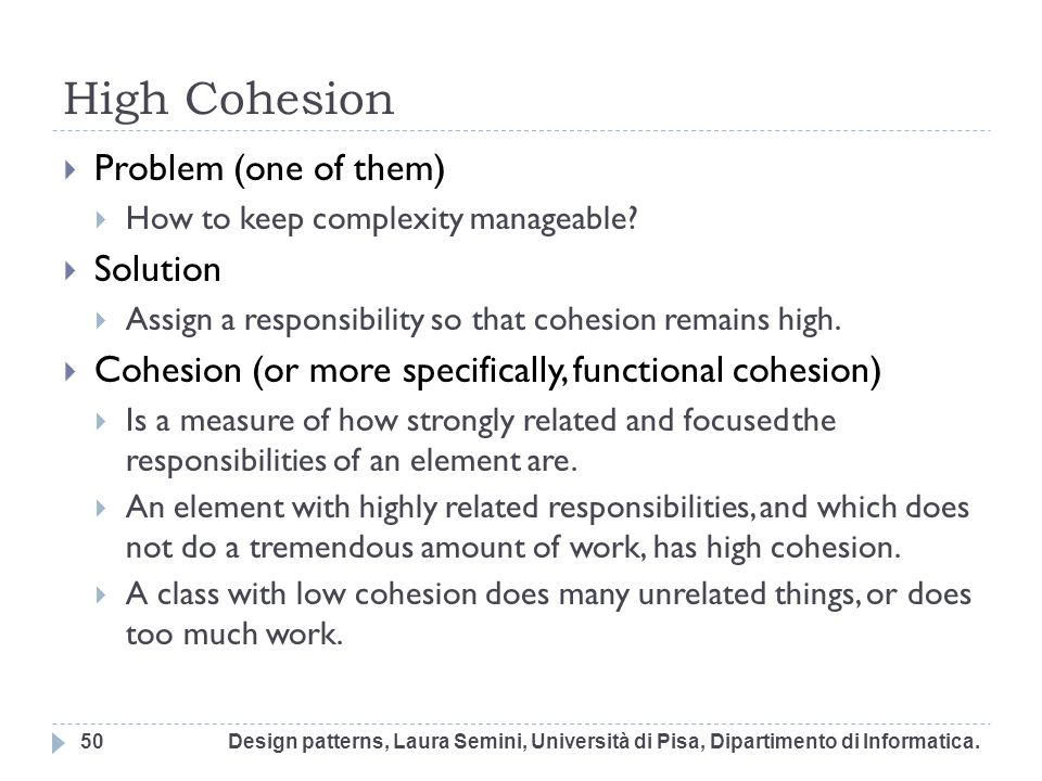 High Cohesion Problem (one of them) How to keep complexity manageable? Solution Assign a responsibility so that cohesion remains high. Cohesion (or mo