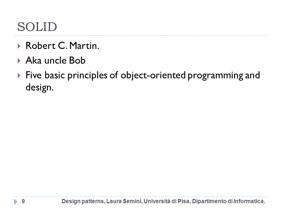 SOLID Robert C. Martin. Aka uncle Bob Five basic principles of object-oriented programming and design. Design patterns, Laura Semini, Università di Pi