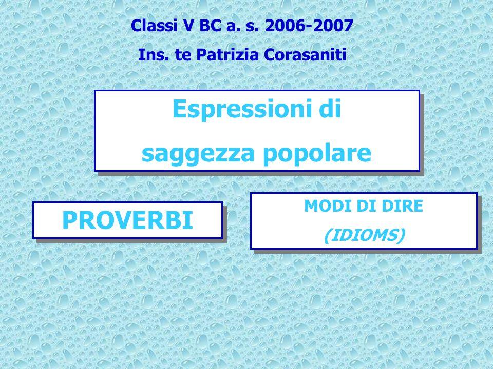Espressioni di saggezza popolare Espressioni di saggezza popolare MODI DI DIRE (IDIOMS) MODI DI DIRE (IDIOMS) PROVERBI Classi V BC a.