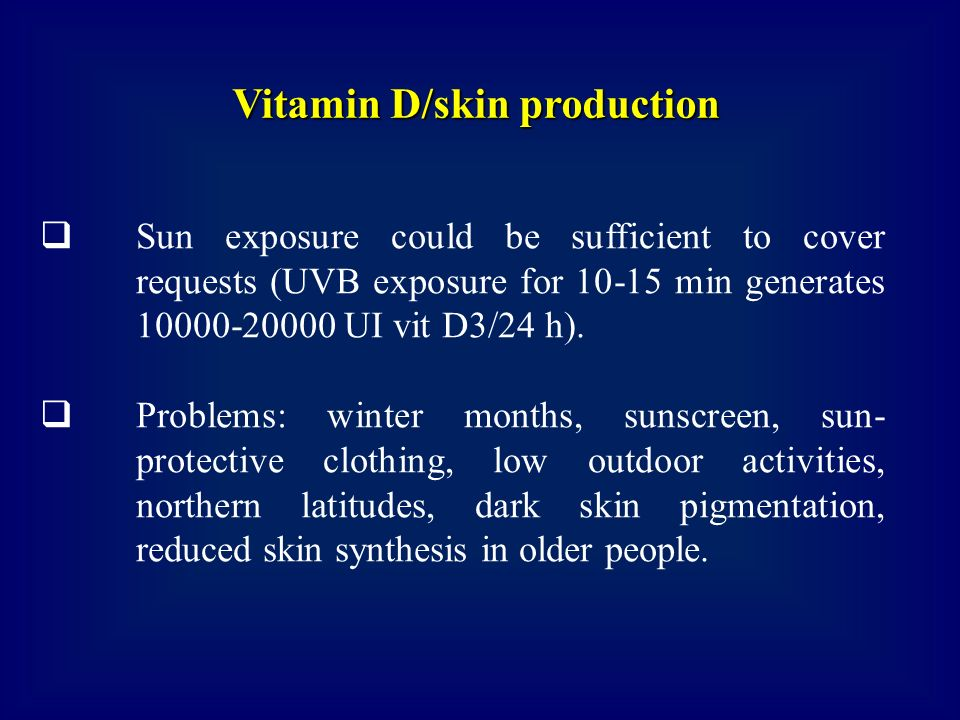 Sun exposure could be sufficient to cover requests (UVB exposure for 10-15 min generates 10000-20000 UI vit D3/24 h). Problems: winter months, sunscre