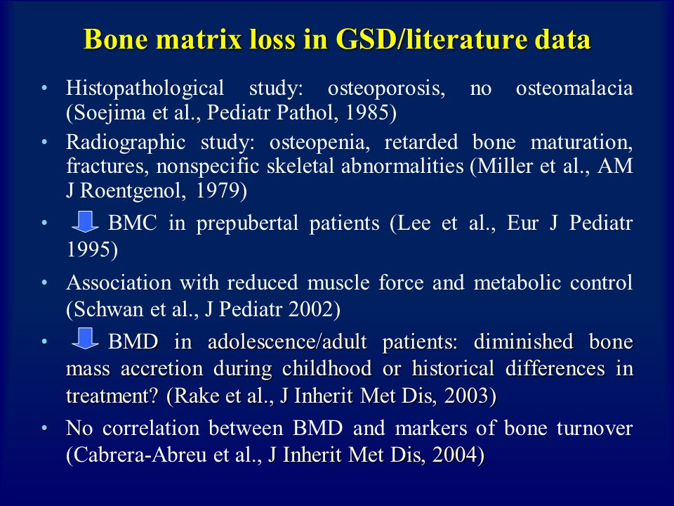 Bone matrix loss in GSD/pathophysiology Restrictive diet (dairy products, other sources of sucrose, fructose, galactose need to be avoided) Hypoglycaemia and low insulin values lead to a low non- enzymatic glycosilation of bone matrix proteins impaired bone resistance Chronic lactic acidosis: 1.