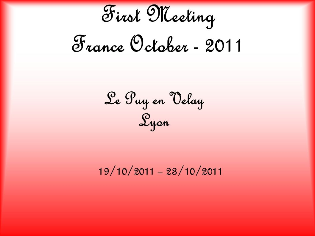 First Meeting France October - 2011 Le Puy en Velay Lyon 19/10/2011 – 23/10/2011