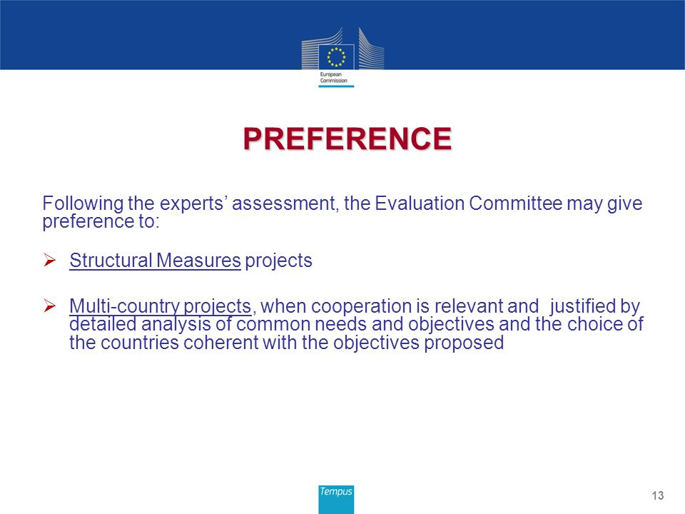 Following the experts assessment, the Evaluation Committee may give preference to: Structural Measures projects Multi-country projects, when cooperation is relevant and justified by detailed analysis of common needs and objectives and the choice of the countries coherent with the objectives proposed 13 PREFERENCE