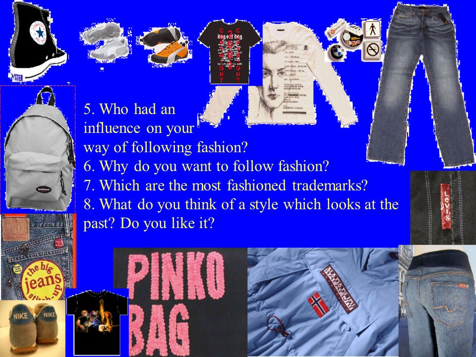 5. Who had an influence on your way of following fashion? 6. Why do you want to follow fashion? 7. Which are the most fashioned trademarks? 8. What do
