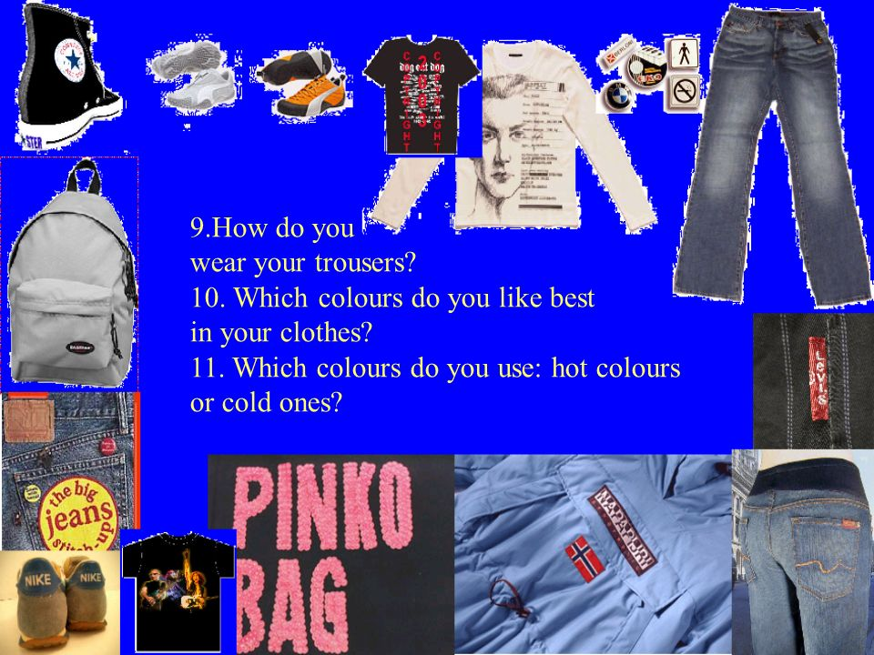 9.How do you wear your trousers? 10. Which colours do you like best in your clothes? 11. Which colours do you use: hot colours or cold ones?