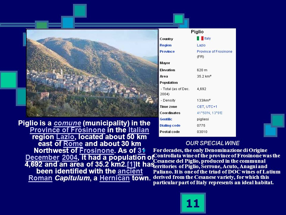 11 Piglio is a comune (municipality) in the Province of Frosinone in the Italian region Lazio, located about 50 km east of Rome and about 30 km Northw