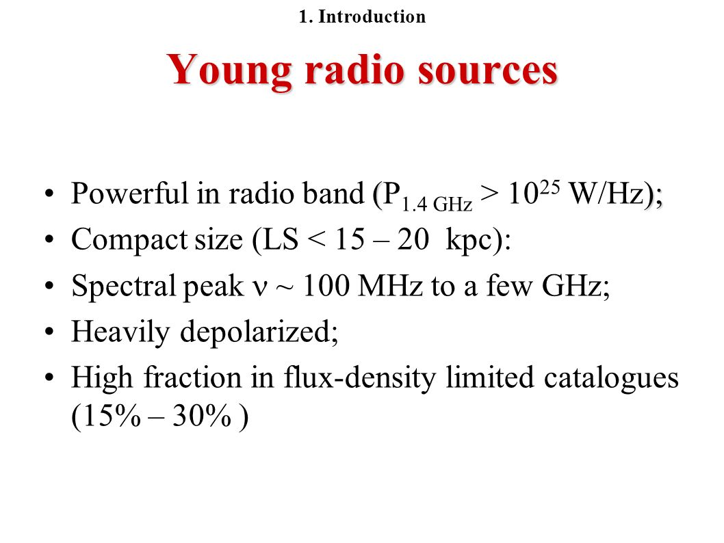 Young radio sources ();Powerful in radio band (P 1.4 GHz > 10 25 W/Hz); Compact size (LS < 15 – 20 kpc): Spectral peak ~ 100 MHz to a few GHz; Heavily