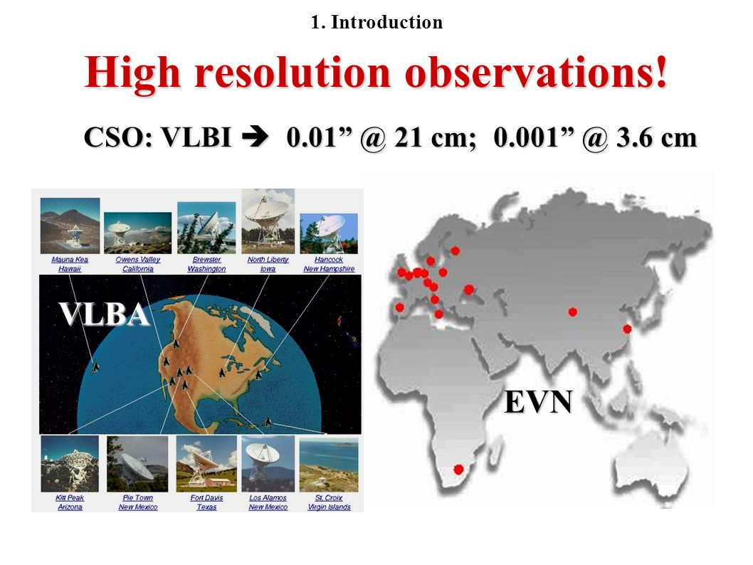 High resolution observations! CSO: VLBI 0.01 @ 21 cm; 0.001 @ 3.6 cm VLBA EVN 1. Introduction