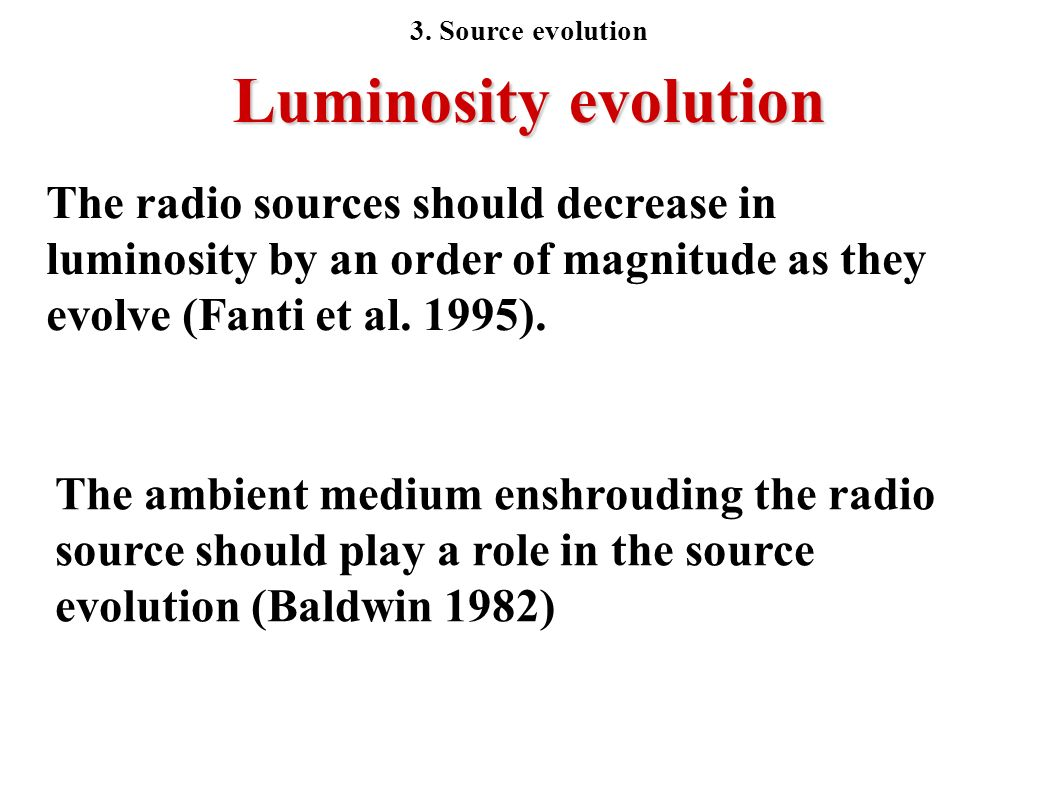 Luminosity evolution The radio sources should decrease in luminosity by an order of magnitude as they evolve (Fanti et al. 1995). The ambient medium e