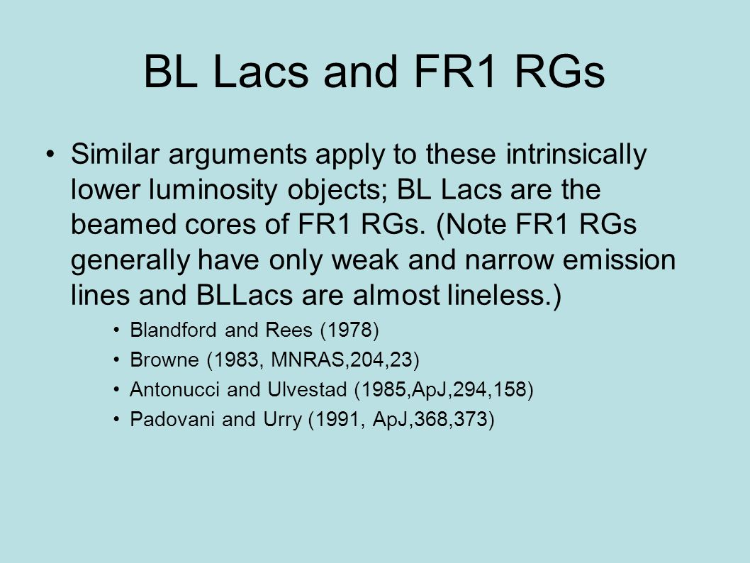 BL Lacs and FR1 RGs Similar arguments apply to these intrinsically lower luminosity objects; BL Lacs are the beamed cores of FR1 RGs. (Note FR1 RGs ge