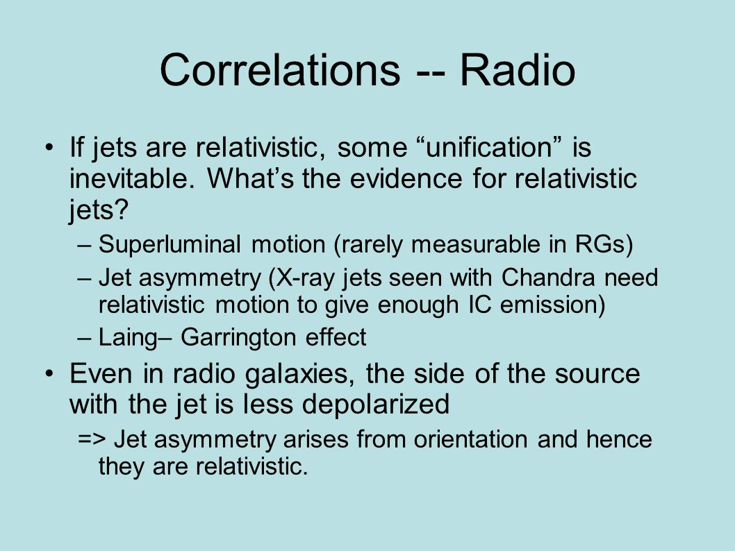 Correlations -- Radio If jets are relativistic, some unification is inevitable. Whats the evidence for relativistic jets? –Superluminal motion (rarely