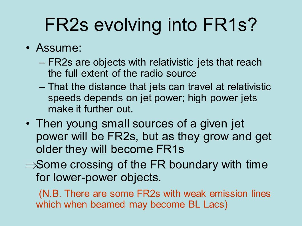 FR2s evolving into FR1s? Assume: –FR2s are objects with relativistic jets that reach the full extent of the radio source –That the distance that jets