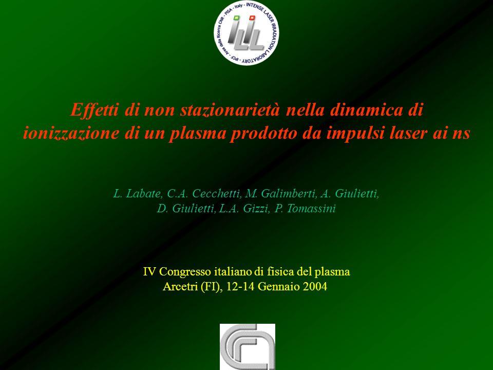 Effetti di non stazionarietà nella dinamica di ionizzazione di un plasma prodotto da impulsi laser ai ns L. Labate, C.A. Cecchetti, M. Galimberti, A.