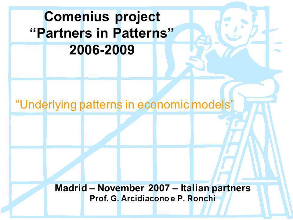 Comenius project Partners in Patterns 2006-2009 Underlying patterns in economic models Madrid – November 2007 – Italian partners Prof. G. Arcidiacono