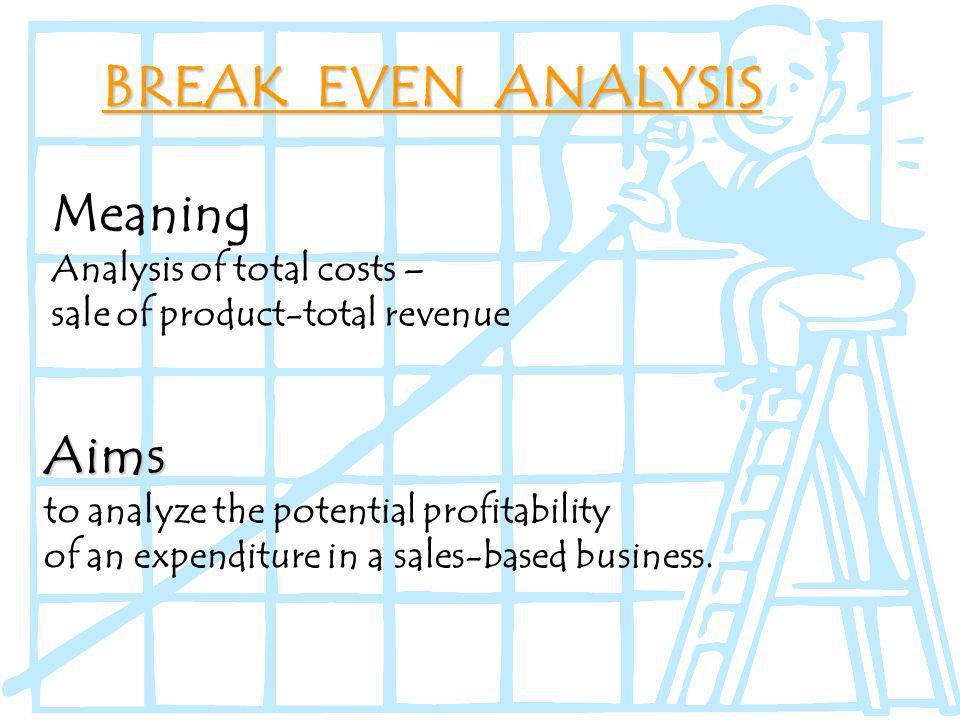 BREAK EVEN ANALYSIS Aims to analyze the potential profitability of an expenditure in a sales-based business.