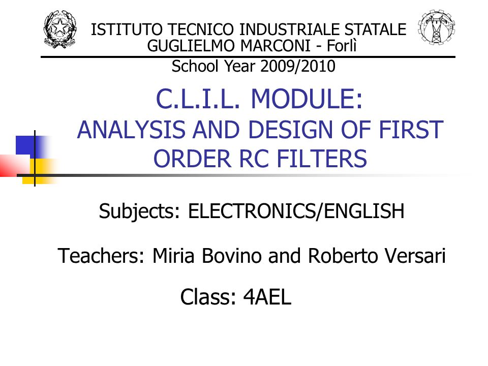 C.L.I.L. MODULE: ANALYSIS AND DESIGN OF FIRST ORDER RC FILTERS Subjects: ELECTRONICS/ENGLISH Teachers: Miria Bovino and Roberto Versari Class: 4AEL IS