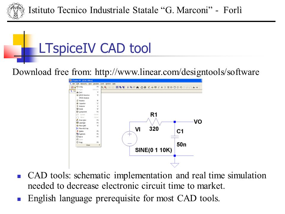 LTspiceIV CAD tool Istituto Tecnico Industriale Statale G. Marconi - Forlì Download free from: http://www.linear.com/designtools/software CAD tools: s