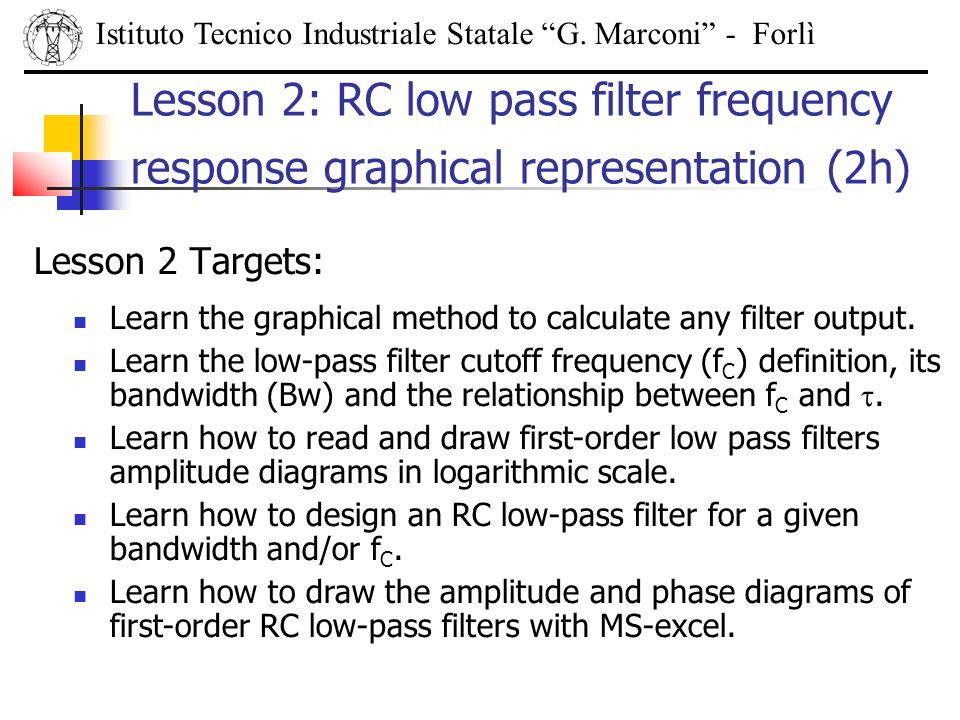 Lesson 2 Targets: Istituto Tecnico Industriale Statale G. Marconi - Forlì Lesson 2: RC low pass filter frequency response graphical representation (2h