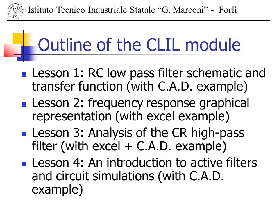Outline of the CLIL module Lesson 1: RC low pass filter schematic and transfer function (with C.A.D. example) Lesson 2: frequency response graphical r