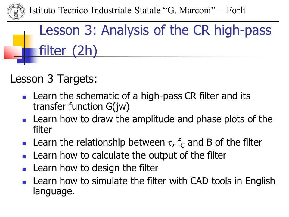 Lesson 3 Targets: Istituto Tecnico Industriale Statale G. Marconi - Forlì Lesson 3: Analysis of the CR high-pass filter (2h) Learn the schematic of a