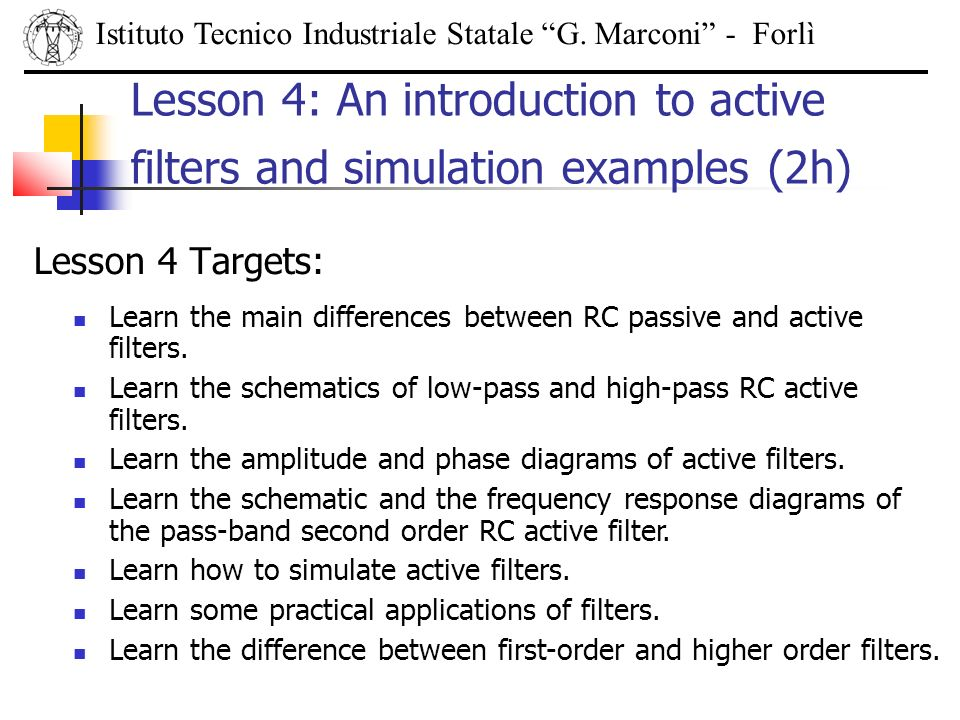 Lesson 4 Targets: Istituto Tecnico Industriale Statale G. Marconi - Forlì Lesson 4: An introduction to active filters and simulation examples (2h) Lea