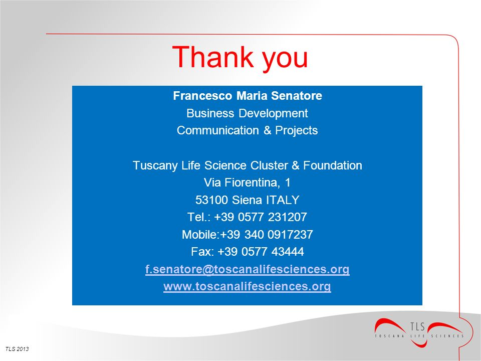 Thank you Francesco Maria Senatore Business Development Communication & Projects Tuscany Life Science Cluster & Foundation Via Fiorentina, 1 53100 Sie