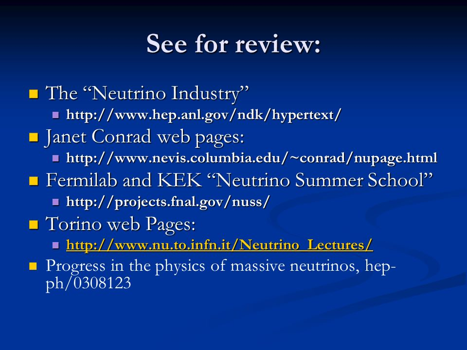 See for review: The Neutrino Industry The Neutrino Industry http://www.hep.anl.gov/ndk/hypertext/ http://www.hep.anl.gov/ndk/hypertext/ Janet Conrad web pages: Janet Conrad web pages: http://www.nevis.columbia.edu/~conrad/nupage.html http://www.nevis.columbia.edu/~conrad/nupage.html Fermilab and KEK Neutrino Summer School Fermilab and KEK Neutrino Summer School http://projects.fnal.gov/nuss/ http://projects.fnal.gov/nuss/ Torino web Pages: Torino web Pages: http://www.nu.to.infn.it/Neutrino_Lectures/ http://www.nu.to.infn.it/Neutrino_Lectures/ http://www.nu.to.infn.it/Neutrino_Lectures/ Progress in the physics of massive neutrinos, hep- ph/0308123