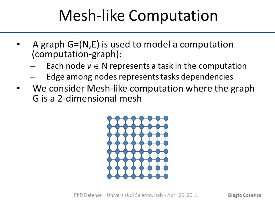PhD Defense – Università di Salerno, Italy - April 29, 2011Biagio Cosenza Mesh-like Computation A graph G=(N,E) is used to model a computation (comput