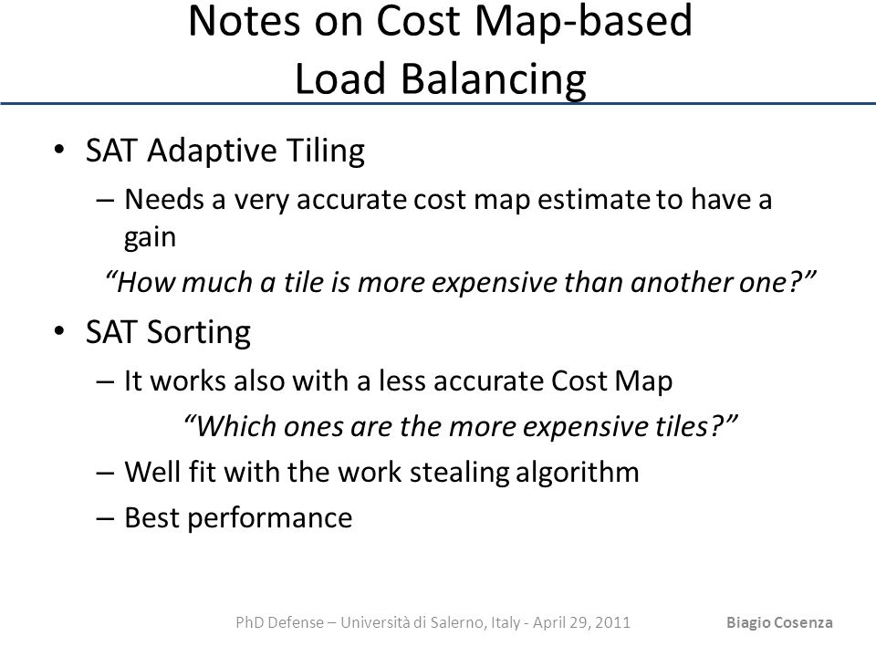 PhD Defense – Università di Salerno, Italy - April 29, 2011Biagio Cosenza Notes on Cost Map-based Load Balancing SAT Adaptive Tiling – Needs a very ac