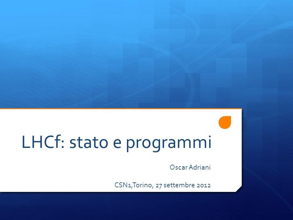 LHCf: stato e programmi Oscar Adriani CSN1,Torino, 27 settembre 2012