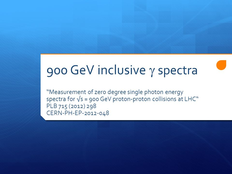 900 GeV inclusive spectra Measurement of zero degree single photon energy spectra for s = 900 GeV proton-proton collisions at LHC PLB 715 (2012) 298 CERN-PH-EP-2012-048