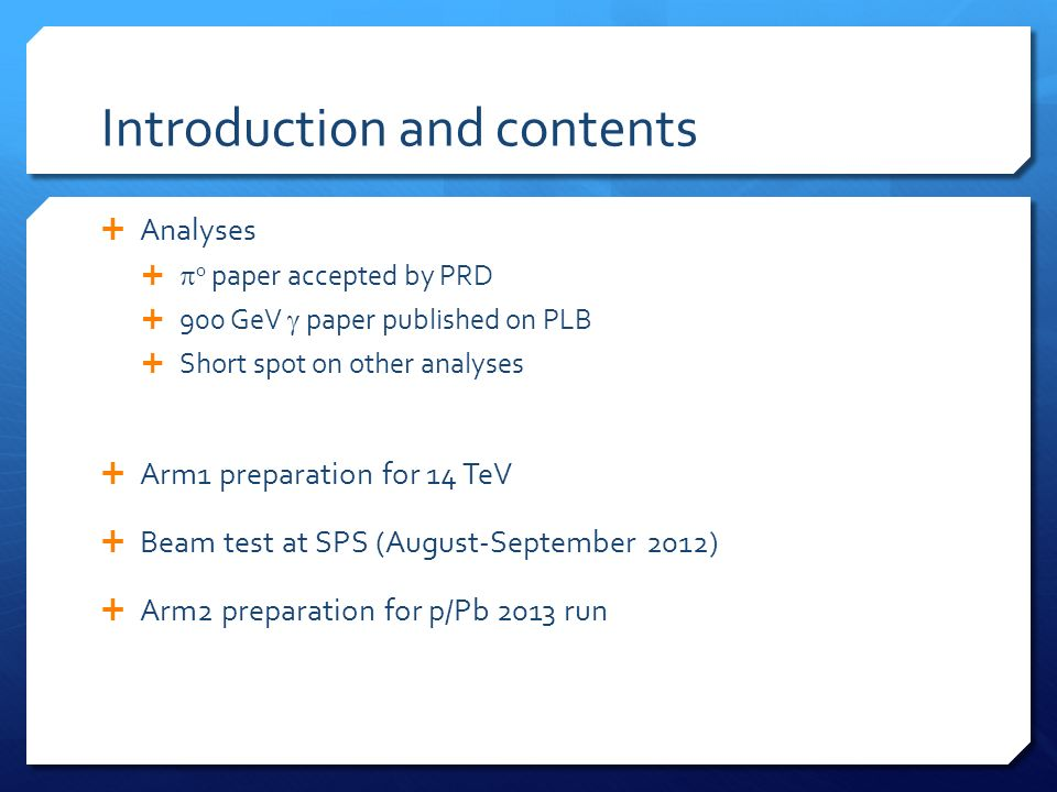 Introduction and contents Analyses 0 paper accepted by PRD 900 GeV paper published on PLB Short spot on other analyses Arm1 preparation for 14 TeV Beam test at SPS (August-September 2012) Arm2 preparation for p/Pb 2013 run