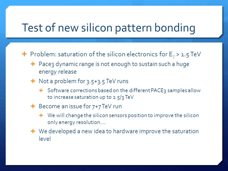 Test of new silicon pattern bonding Problem: saturation of the silicon electronics for E > 1.5 TeV Pace3 dynamic range is not enough to sustain such a huge energy release Not a problem for 3.5+3.5 TeV runs Software corrections based on the different PACE3 samples allow to increase saturation up to 2.5/3 TeV Become an issue for 7+7 TeV run We will change the silicon sensors position to improve the silicon only energy resolution….