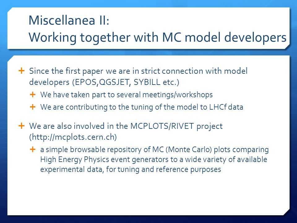 Miscellanea II: Working together with MC model developers Since the first paper we are in strict connection with model developers (EPOS,QGSJET, SYBILL etc.) We have taken part to several meetings/workshops We are contributing to the tuning of the model to LHCf data We are also involved in the MCPLOTS/RIVET project (http://mcplots.cern.ch) a simple browsable repository of MC (Monte Carlo) plots comparing High Energy Physics event generators to a wide variety of available experimental data, for tuning and reference purposes