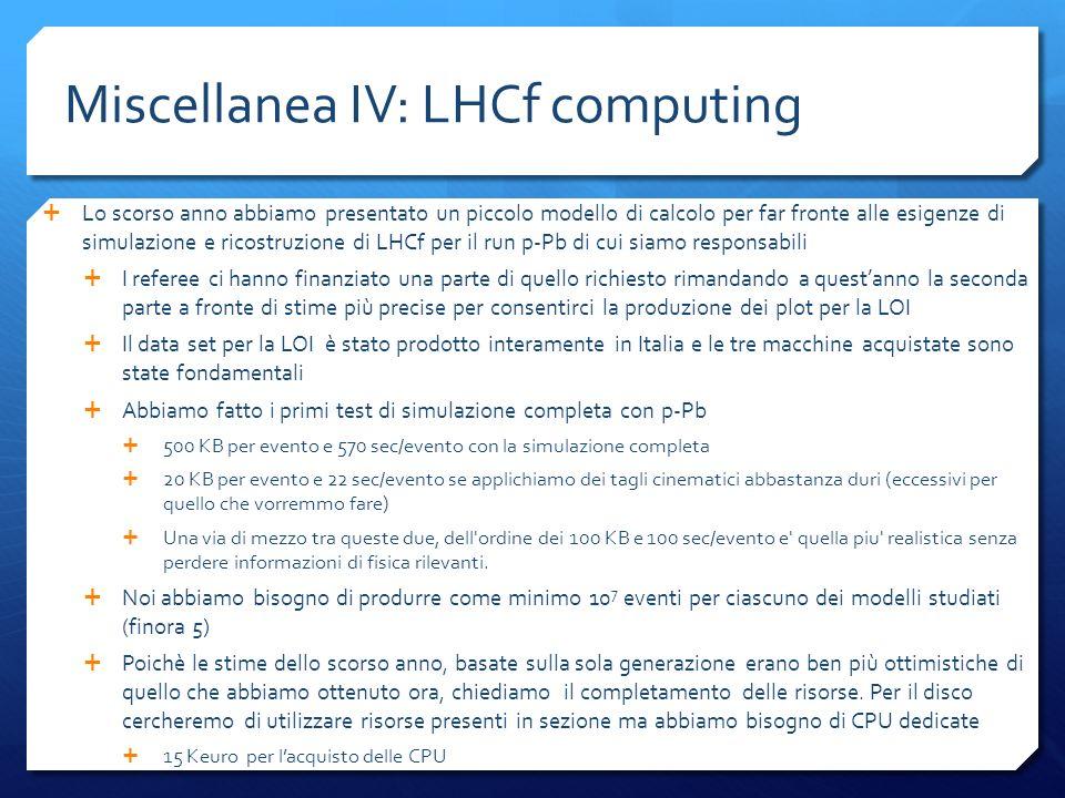 Miscellanea IV: LHCf computing Lo scorso anno abbiamo presentato un piccolo modello di calcolo per far fronte alle esigenze di simulazione e ricostruzione di LHCf per il run p-Pb di cui siamo responsabili I referee ci hanno finanziato una parte di quello richiesto rimandando a questanno la seconda parte a fronte di stime più precise per consentirci la produzione dei plot per la LOI Il data set per la LOI è stato prodotto interamente in Italia e le tre macchine acquistate sono state fondamentali Abbiamo fatto i primi test di simulazione completa con p-Pb 500 KB per evento e 570 sec/evento con la simulazione completa 20 KB per evento e 22 sec/evento se applichiamo dei tagli cinematici abbastanza duri (eccessivi per quello che vorremmo fare) Una via di mezzo tra queste due, dell ordine dei 100 KB e 100 sec/evento e quella piu realistica senza perdere informazioni di fisica rilevanti.