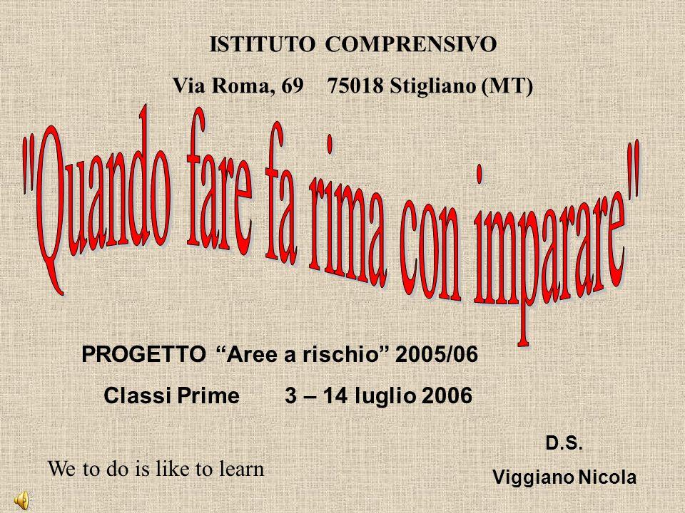 ISTITUTO COMPRENSIVO Via Roma, 69 75018 Stigliano (MT) PROGETTO Aree a rischio 2005/06 Classi Prime 3 – 14 luglio 2006 D.S.