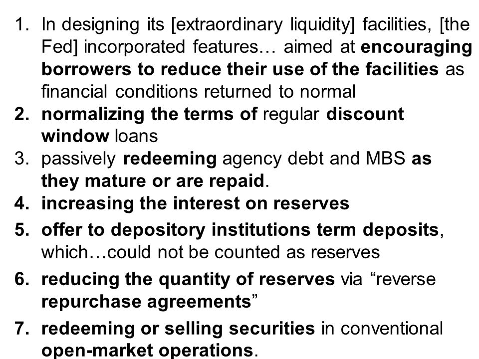 1.In designing its [extraordinary liquidity] facilities, [the Fed] incorporated features… aimed at encouraging borrowers to reduce their use of the facilities as financial conditions returned to normal 2.normalizing the terms of regular discount window loans 3.passively redeeming agency debt and MBS as they mature or are repaid.