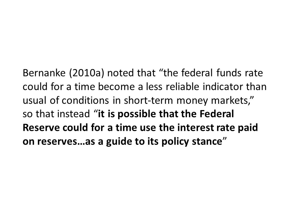 Bernanke (2010a) noted that the federal funds rate could for a time become a less reliable indicator than usual of conditions in short-term money markets, so that instead it is possible that the Federal Reserve could for a time use the interest rate paid on reserves…as a guide to its policy stance