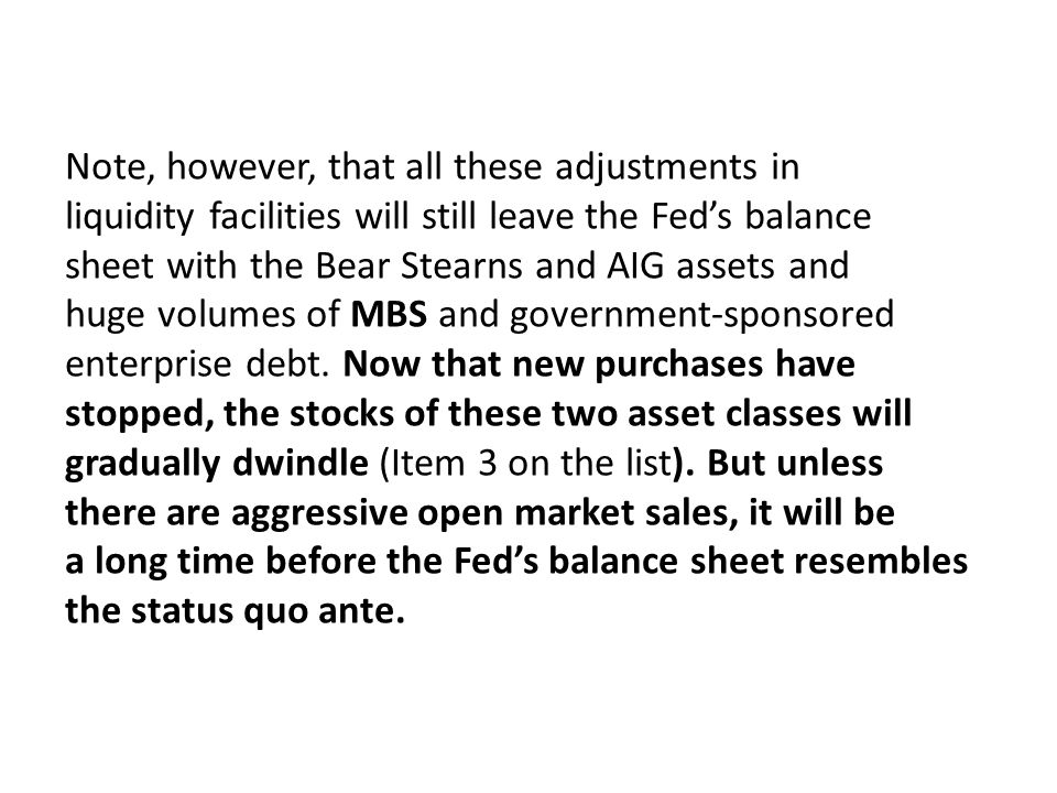 Note, however, that all these adjustments in liquidity facilities will still leave the Feds balance sheet with the Bear Stearns and AIG assets and huge volumes of MBS and government-sponsored enterprise debt.