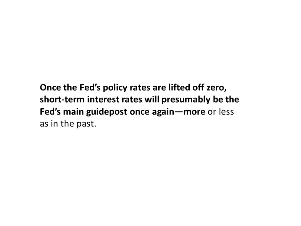 Once the Feds policy rates are lifted off zero, short-term interest rates will presumably be the Feds main guidepost once againmore or less as in the
