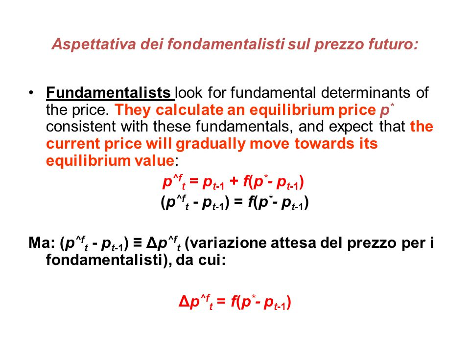 Aspettativa dei fondamentalisti sul prezzo futuro: Fundamentalists look for fundamental determinants of the price. They calculate an equilibrium price