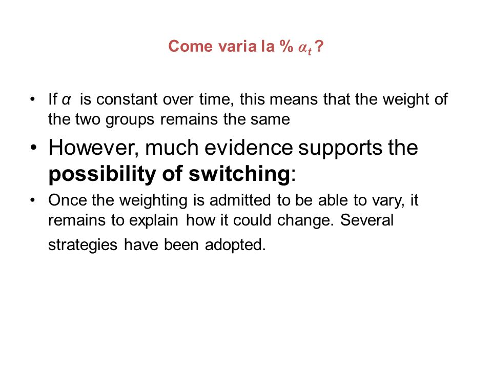 Come varia la % α t ? If α is constant over time, this means that the weight of the two groups remains the same However, much evidence supports the po