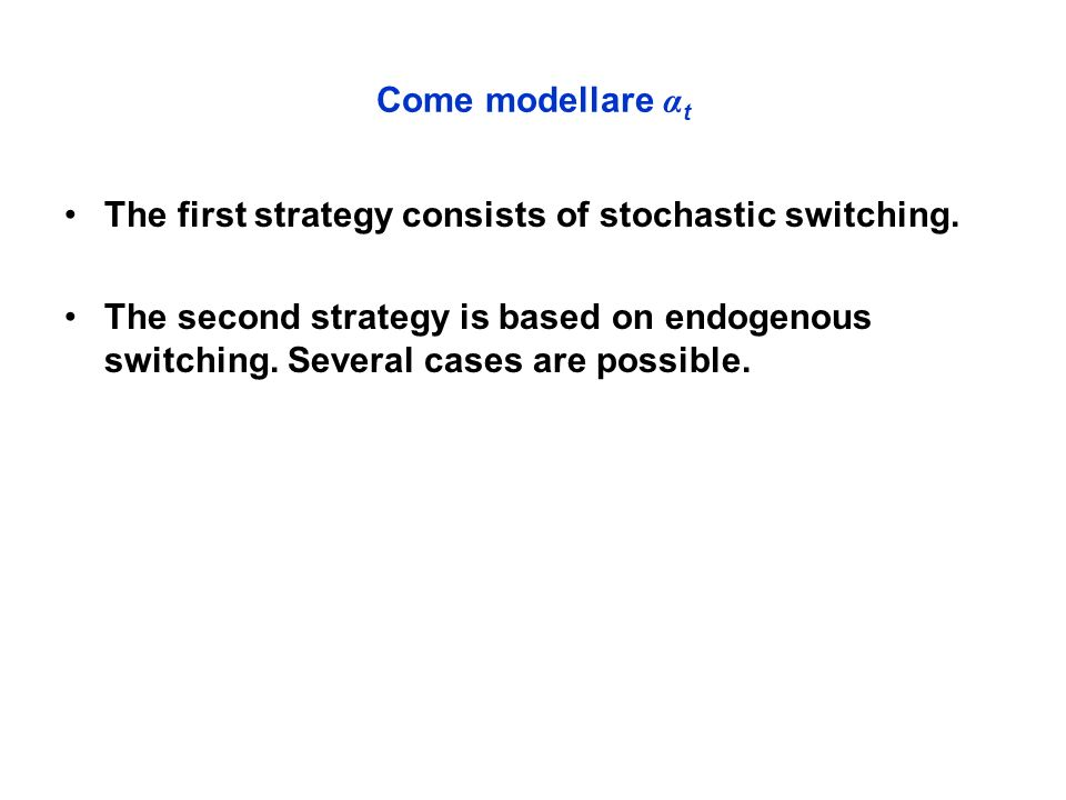 Come modellare α t The first strategy consists of stochastic switching.