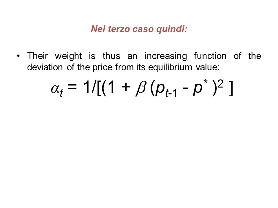 Nel terzo caso quindi: Their weight is thus an increasing function of the deviation of the price from its equilibrium value: α t = 1/[(1 + (p t-1 - p
